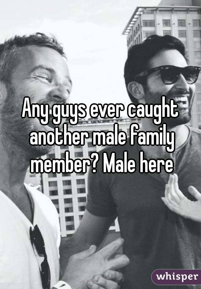 Any guys ever caught another male family member? Male here
