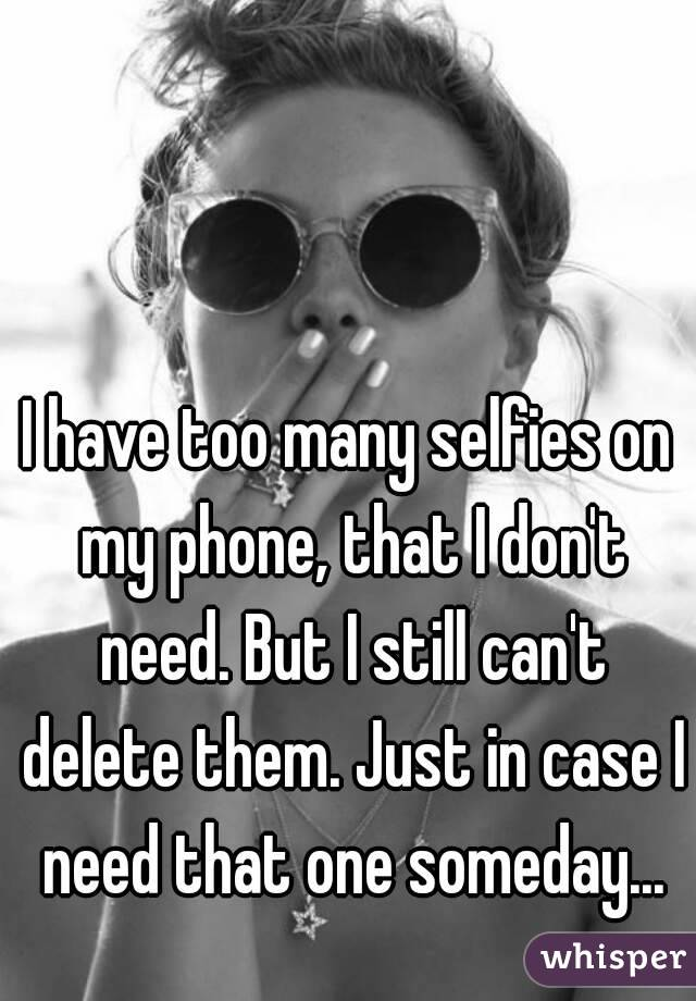 I have too many selfies on my phone, that I don't need. But I still can't delete them. Just in case I need that one someday...