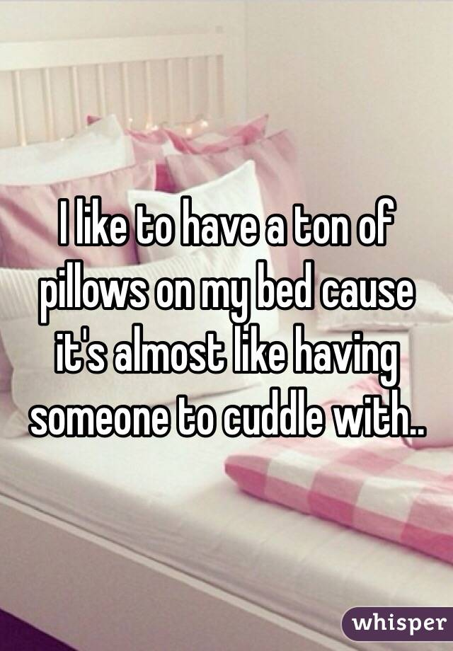 I like to have a ton of pillows on my bed cause it's almost like having someone to cuddle with..