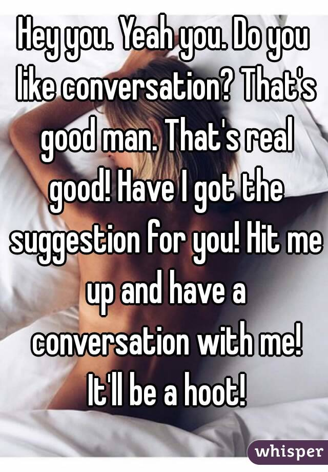 Hey you. Yeah you. Do you like conversation? That's good man. That's real good! Have I got the suggestion for you! Hit me up and have a conversation with me! It'll be a hoot!