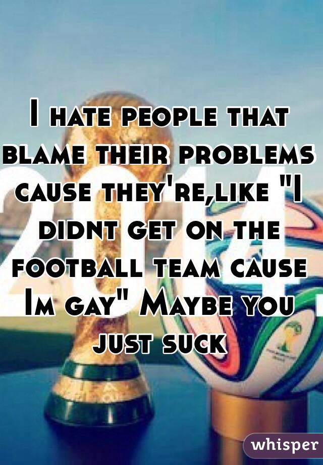 """I hate people that blame their problems cause they're,like """"I didnt get on the football team cause Im gay"""" Maybe you just suck"""