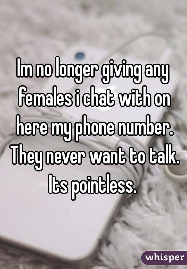 Im no longer giving any females i chat with on here my phone number. They never want to talk. Its pointless.