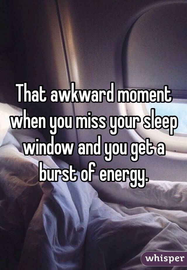 That awkward moment when you miss your sleep window and you get a burst of energy.