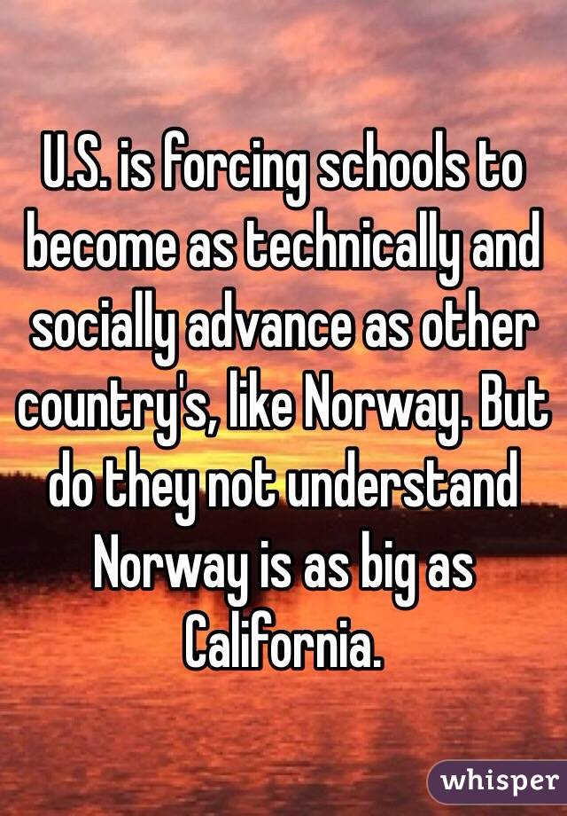 U.S. is forcing schools to become as technically and socially advance as other country's, like Norway. But do they not understand Norway is as big as California.