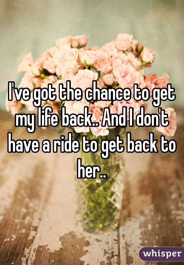 I've got the chance to get my life back.. And I don't have a ride to get back to her..
