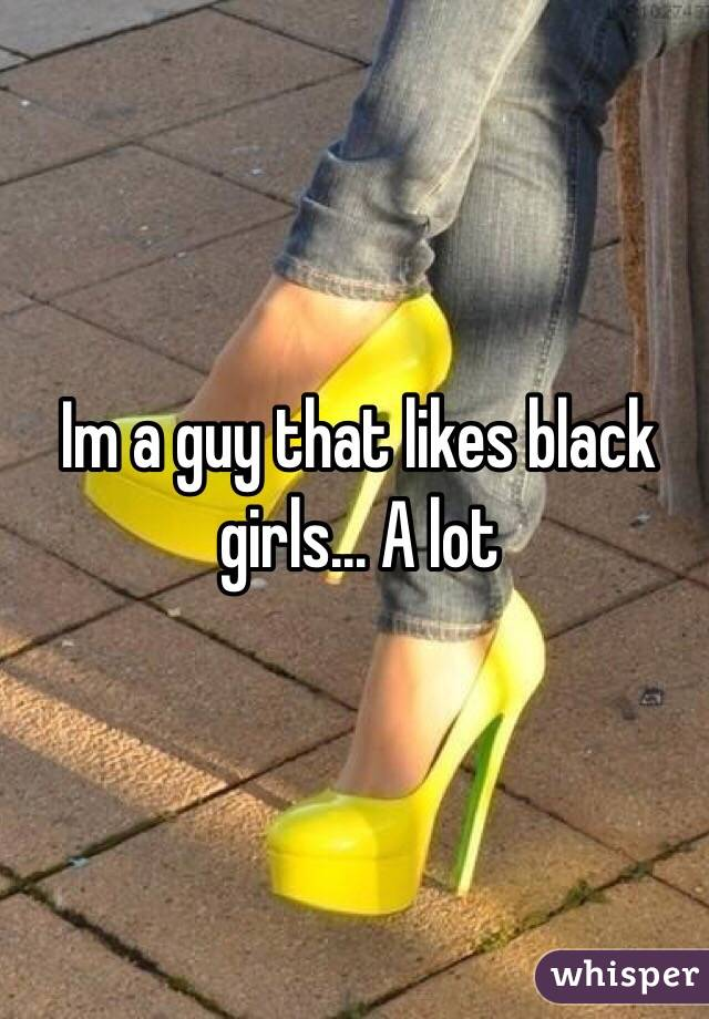 Im a guy that likes black girls... A lot