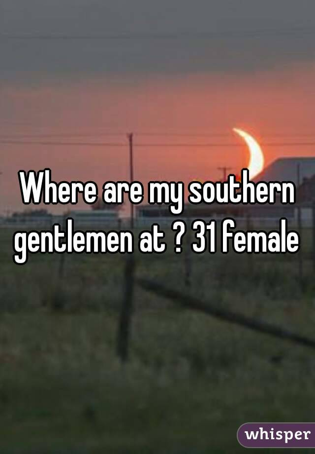 Where are my southern gentlemen at ? 31 female