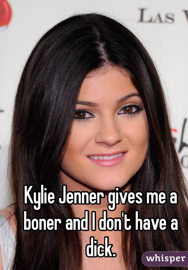 Kylie Jenner gives me a boner and I don't have a dick.