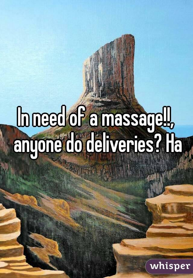 In need of a massage!!, anyone do deliveries? Ha