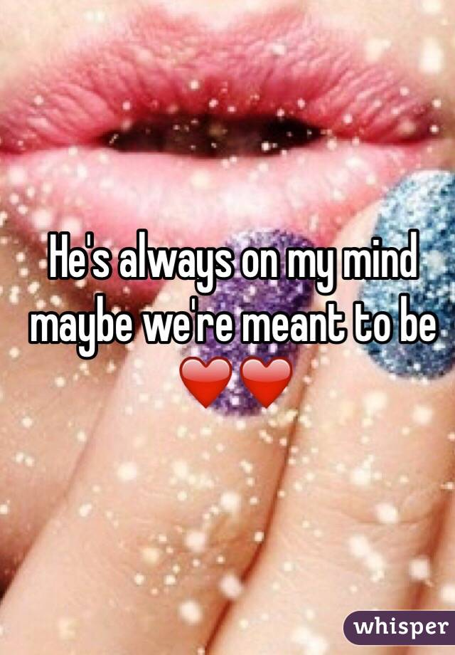 He's always on my mind  maybe we're meant to be ❤️❤️