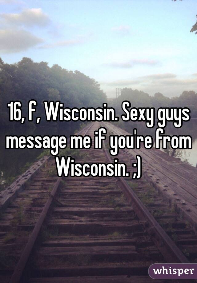 16, f, Wisconsin. Sexy guys message me if you're from Wisconsin. ;)