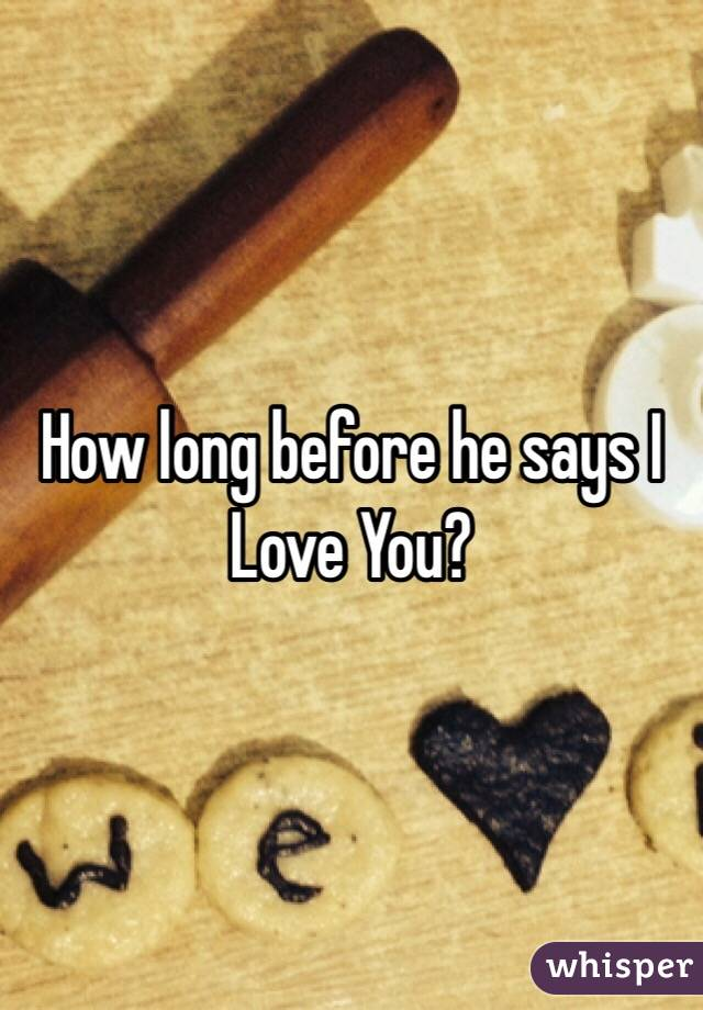 How long before he says I Love You?