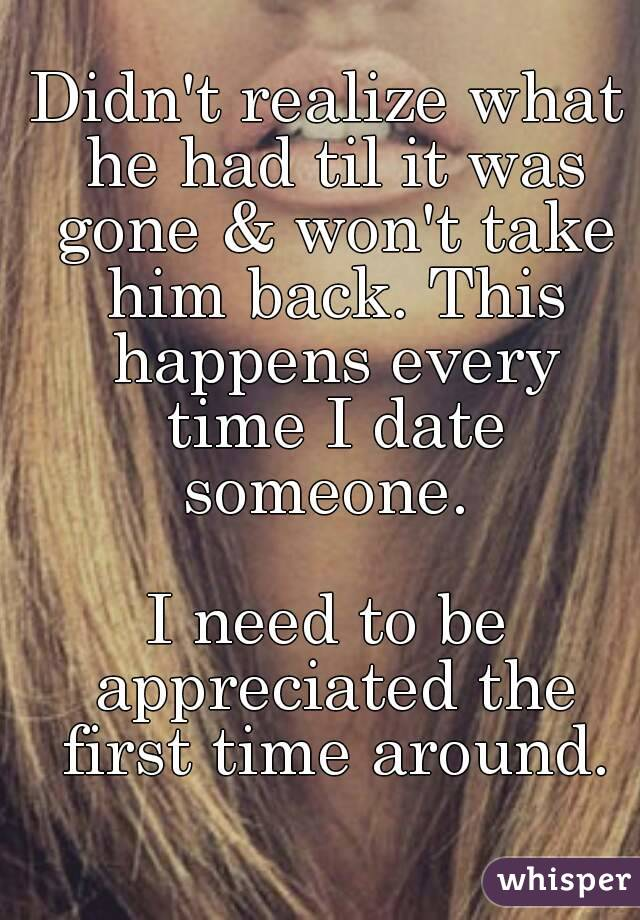 Didn't realize what he had til it was gone & won't take him back. This happens every time I date someone.   I need to be appreciated the first time around.