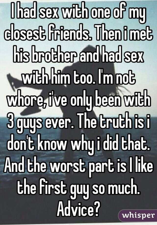 I had sex with one of my closest friends. Then i met his brother and had sex with him too. I'm not whore, i've only been with 3 guys ever. The truth is i don't know why i did that. And the worst part is I like the first guy so much. Advice?