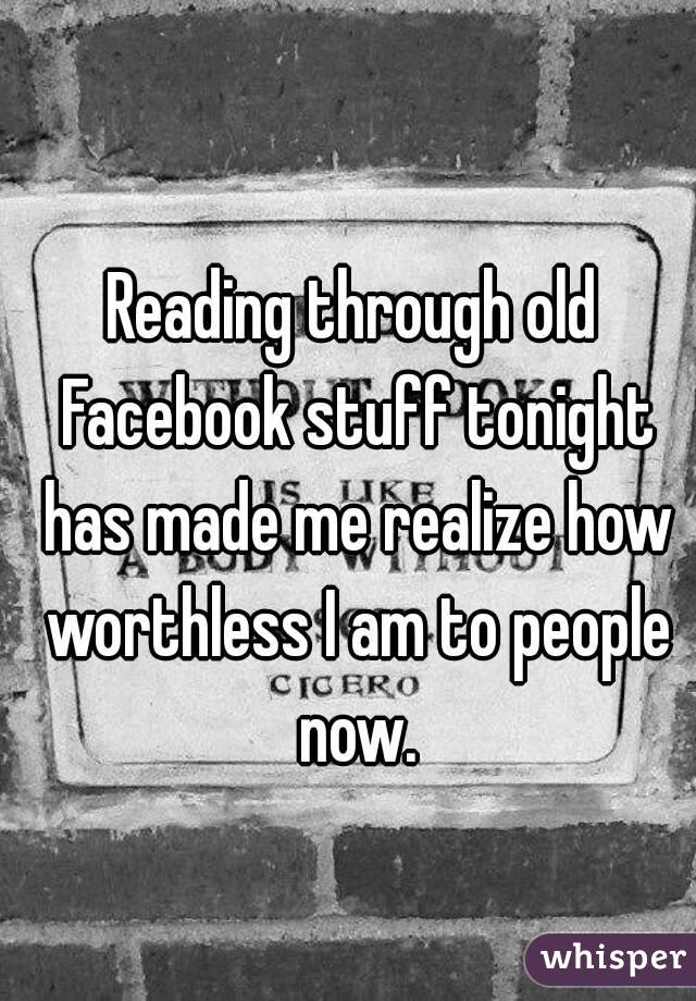 Reading through old Facebook stuff tonight has made me realize how worthless I am to people now.