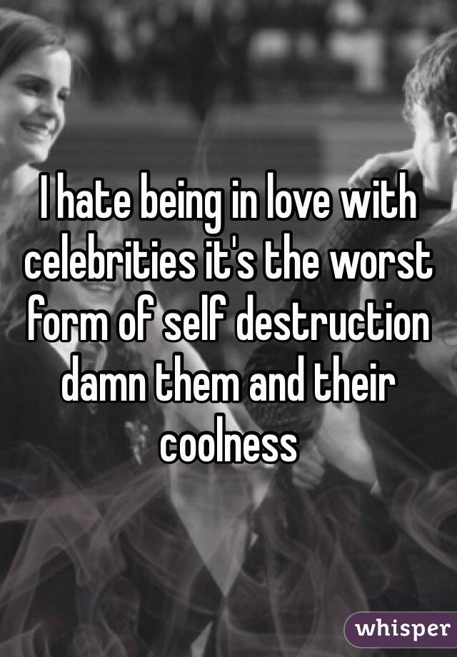 I hate being in love with celebrities it's the worst form of self destruction damn them and their coolness