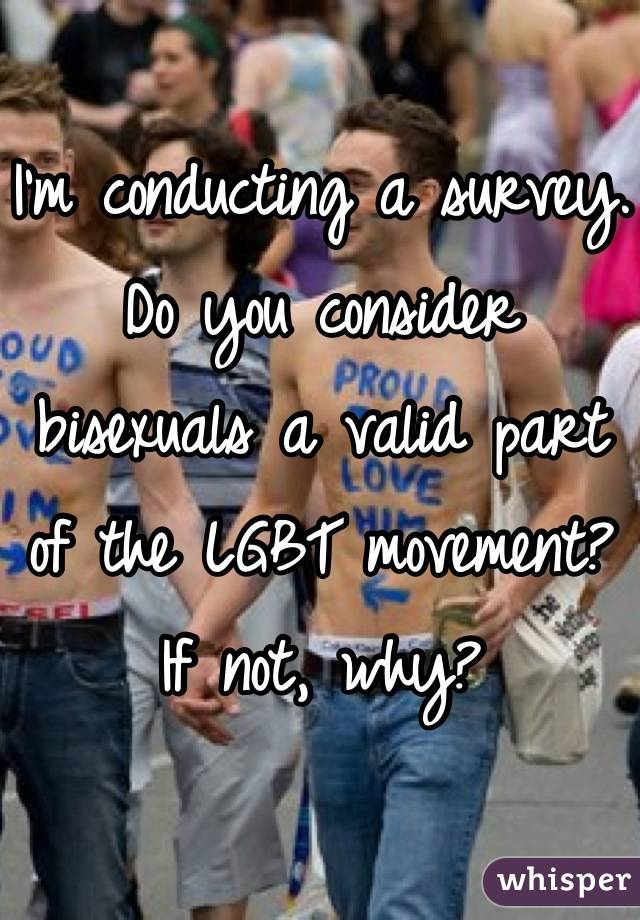 I'm conducting a survey.  Do you consider bisexuals a valid part of the LGBT movement? If not, why?