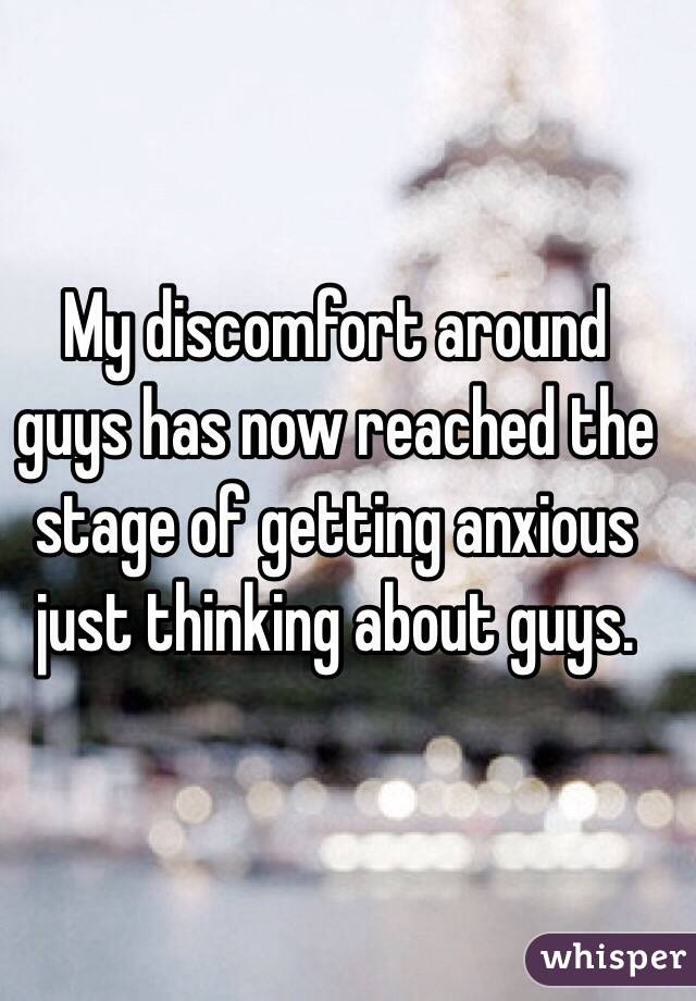 My discomfort around guys has now reached the stage of getting anxious just thinking about guys.