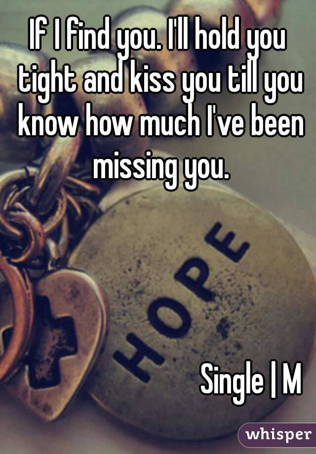 If I find you. I'll hold you tight and kiss you till you know how much I've been missing you.                                  Single | M