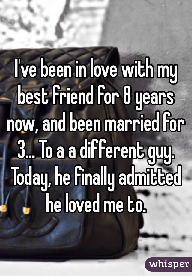 I've been in love with my best friend for 8 years now, and been married for 3... To a a different guy. Today, he finally admitted he loved me to.