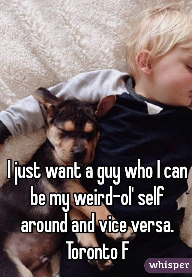 I just want a guy who I can be my weird-ol' self around and vice versa. Toronto F