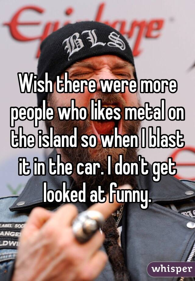 Wish there were more people who likes metal on the island so when I blast it in the car. I don't get looked at funny.