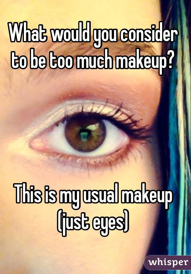 What would you consider to be too much makeup?      This is my usual makeup (just eyes)