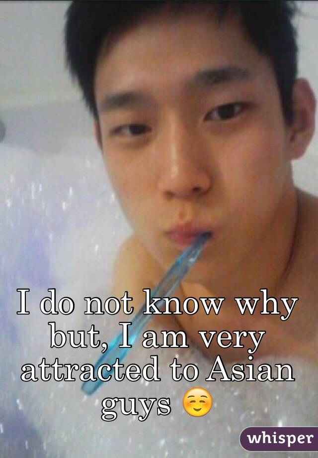 I do not know why but, I am very attracted to Asian guys ☺️