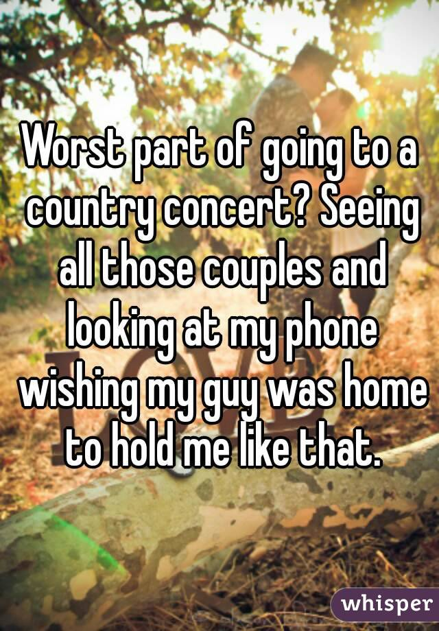 Worst part of going to a country concert? Seeing all those couples and looking at my phone wishing my guy was home to hold me like that.