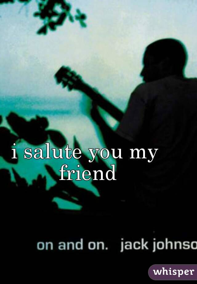 i salute you my friend
