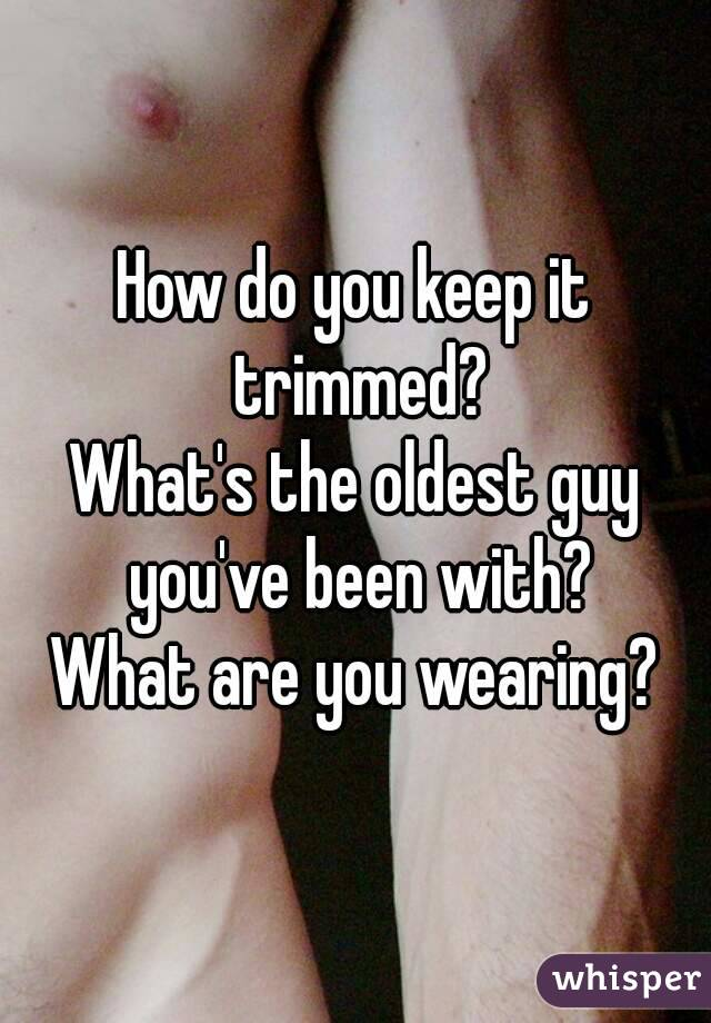 How do you keep it trimmed? What's the oldest guy you've been with? What are you wearing?