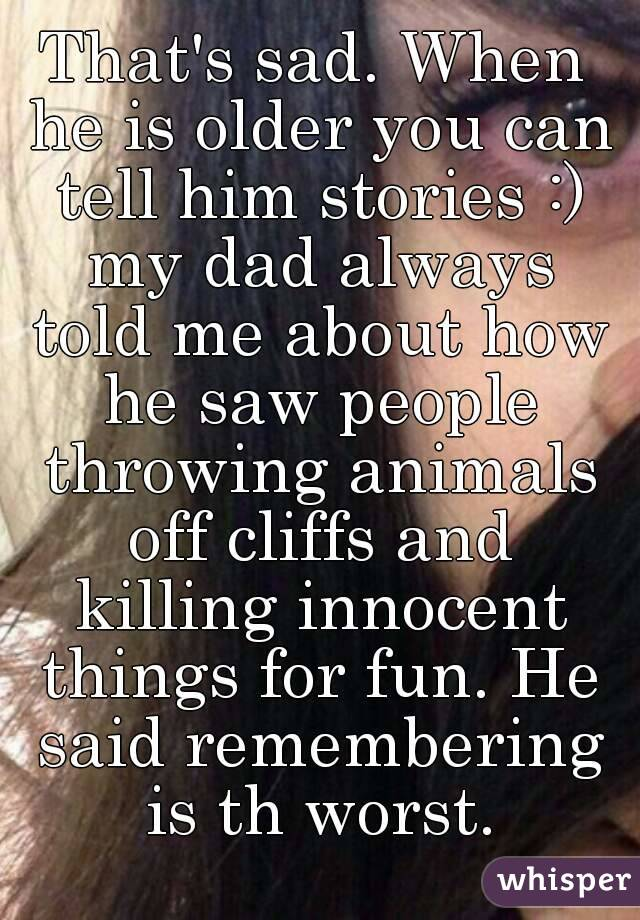 That's sad. When he is older you can tell him stories :) my dad always told me about how he saw people throwing animals off cliffs and killing innocent things for fun. He said remembering is th worst.
