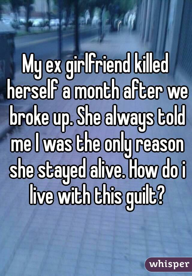 My ex girlfriend killed herself a month after we broke up  She