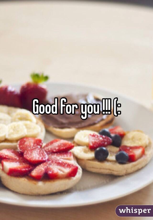Good for you !!! (: