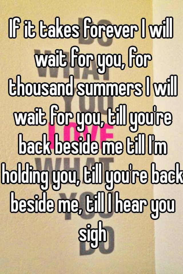 If It Takes Forever I Will Wait For You Thousand Summers Till Youre Back Beside Me Im Holding