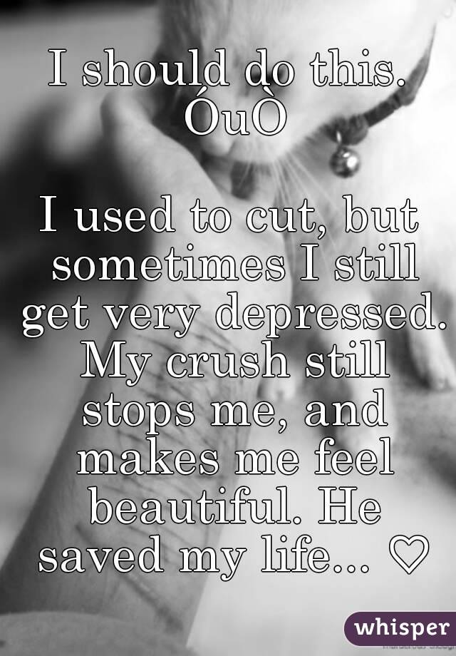 I should do this. ÓuÒ  I used to cut, but sometimes I still get very depressed. My crush still stops me, and makes me feel beautiful. He saved my life... ♡