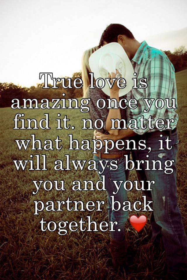 True love is amazing once you find it. no matter what happens, it ...
