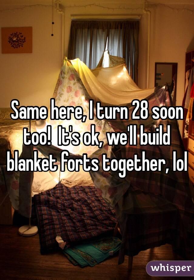 Same here, I turn 28 soon too!  It's ok, we'll build blanket forts together, lol