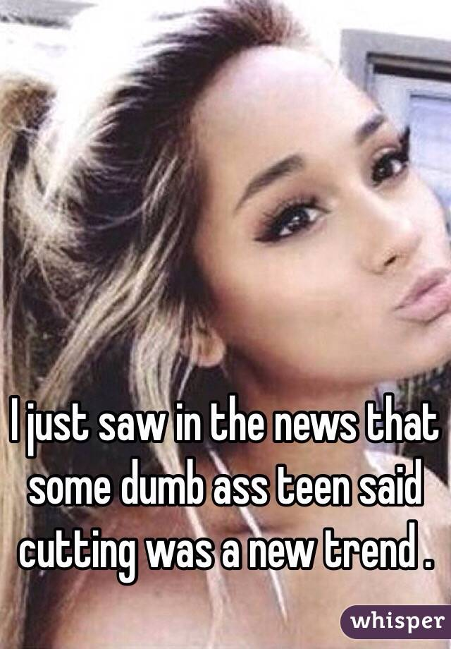 I just saw in the news that some dumb ass teen said cutting was a new trend .