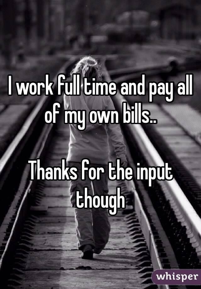 I work full time and pay all of my own bills..  Thanks for the input though