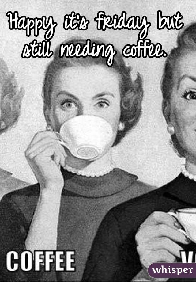 Happy it's friday but still needing coffee.