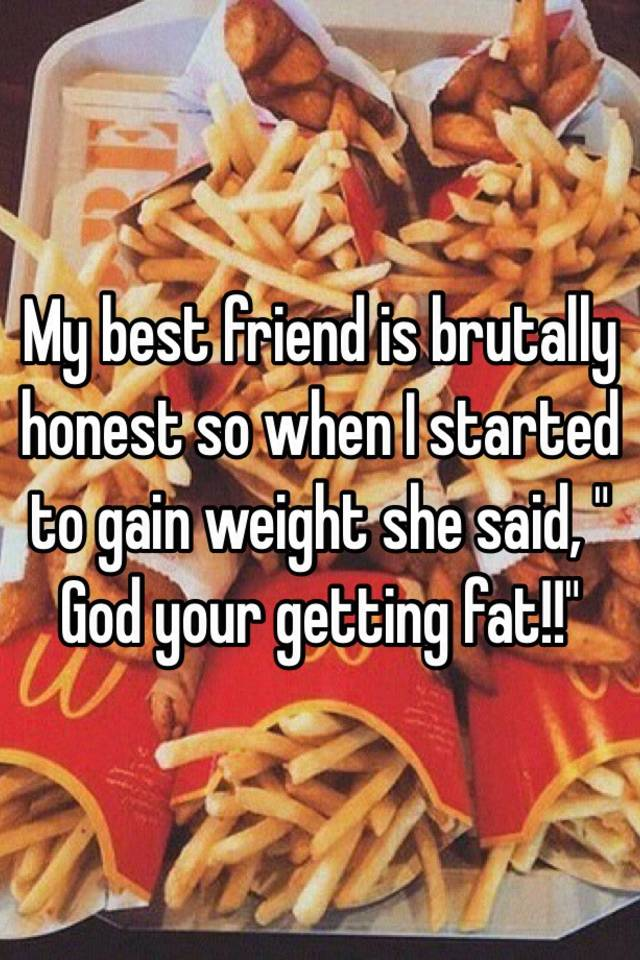 My best friend is brutally honest so when I started to gain weight she said