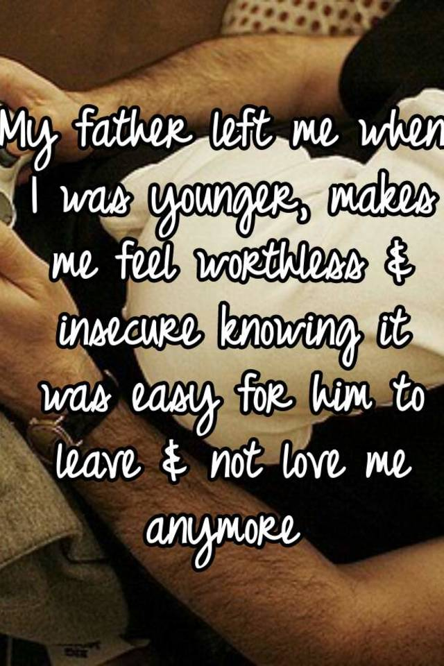 My father left me when I was younger, makes me feel
