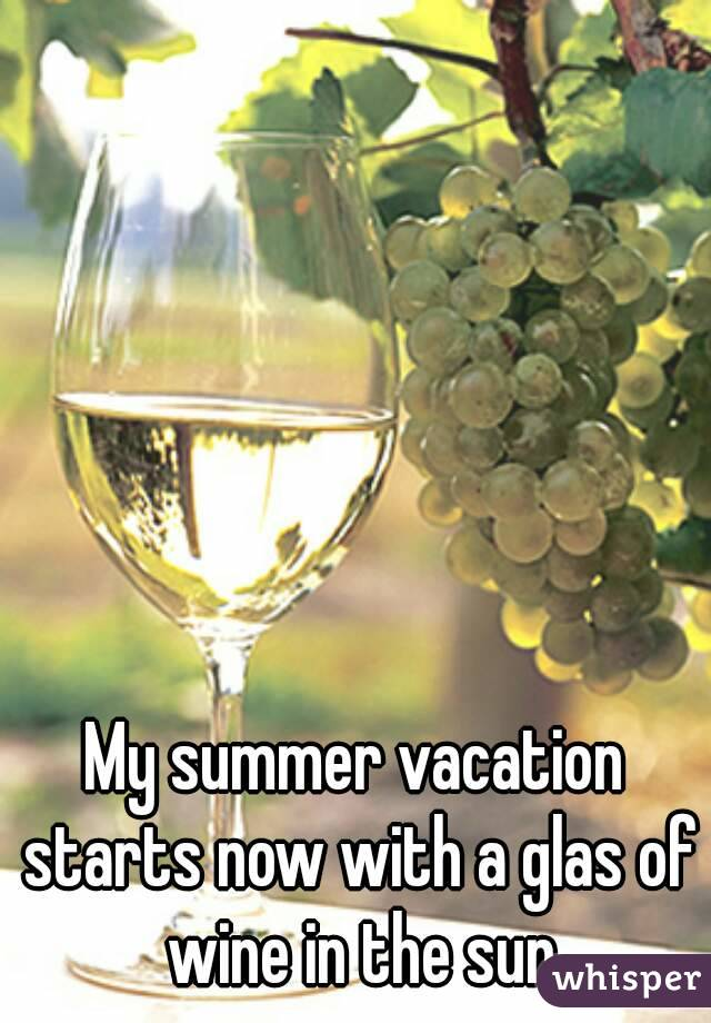 My Summer Vacation Starts Now With A Glas Of Wine In The Sun