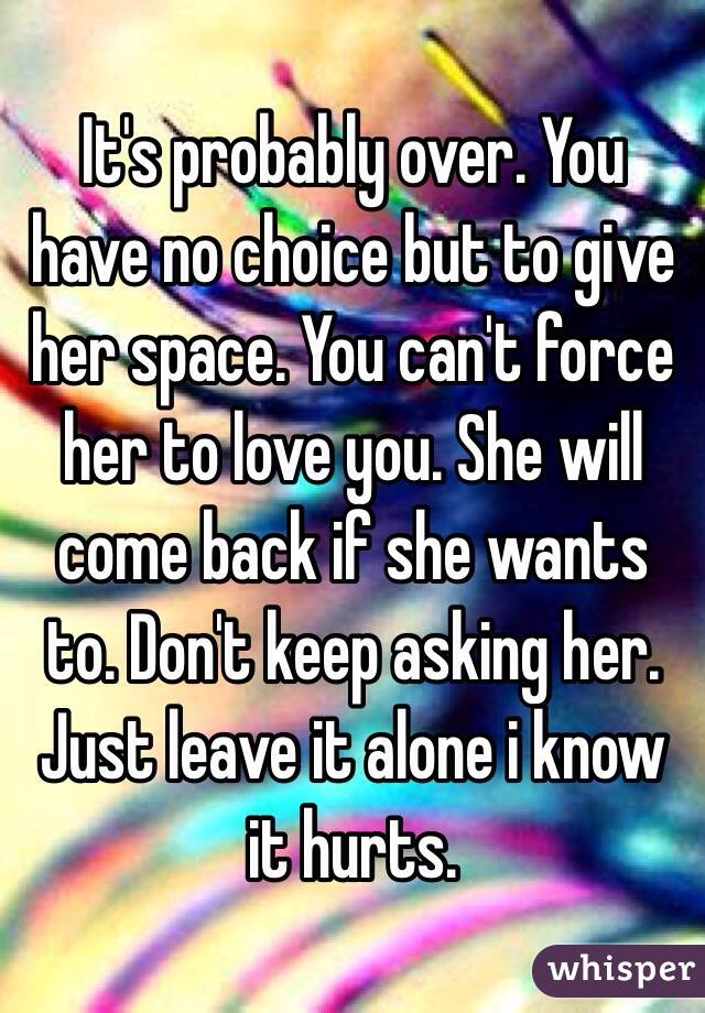 It's probably over  You have no choice but to give her space
