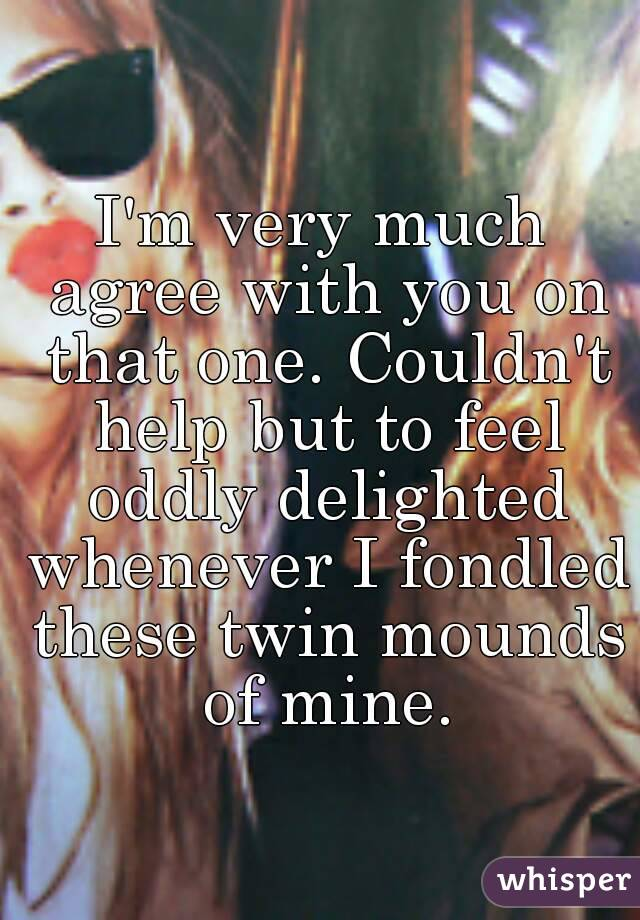 I'm very much agree with you on that one. Couldn't help but to feel oddly delighted whenever I fondled these twin mounds of mine.