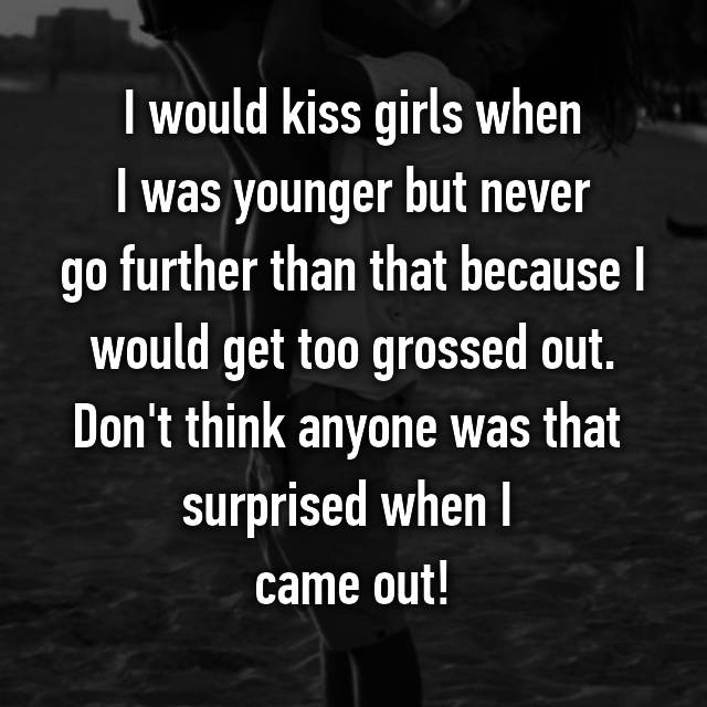 I would kiss girls when  I was younger but never  go further than that because I would get too grossed out. Don't think anyone was that  surprised when I  came out!