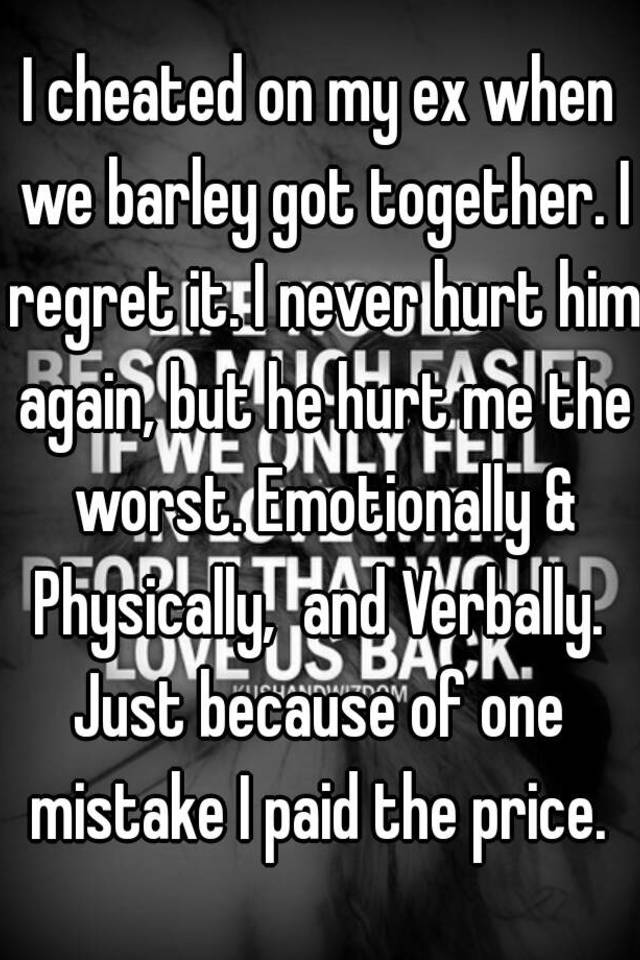 I cheated on my ex when we barley got together  I regret it