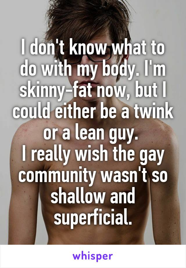 I don't know what to do with my body. I'm skinny-fat now, but I could either be a twink or a lean guy.  I really wish the gay community wasn't so shallow and superficial.