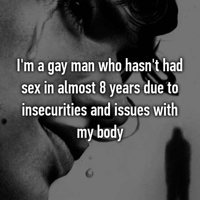 I'm a gay man who hasn't had sex in almost 8 years due to insecurities and issues with my body